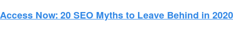 Access Now: 20 SEO Myths to Leave Behind in 2020